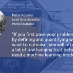 """If you first pose your problem well, by defining and quantifying what you want to optimise, you will often see that there is a lot of low hanging fruit before you need a machine learning model."" Pieter Kouyzer, ProRail"